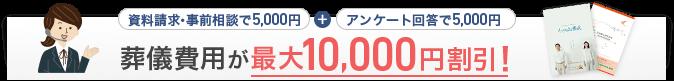 資料請求・事前相談で5,000円+アンケート回答で5,000円 葬儀費用が最大10,000円割引!
