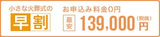 早く申し込む程、どんどんお得。 小さな火葬式なら最安139,000円 税抜 お申込0円