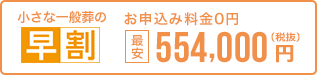 早く申し込む程、どんどんお得。 小さな一般葬なら最安554,000円 税抜 お申込0円