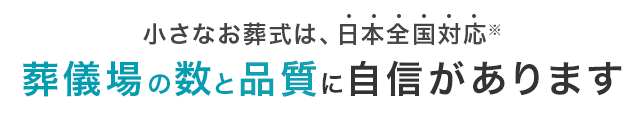 小さなお葬式は、日本全国対応 葬儀場の数と品質に自信があります