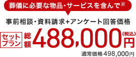 事前相談・資料請求+アンケート回答で 総額488,000円(税込) 通常価格493,000円
