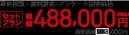 事前相談・資料請求+アンケート回答で セットプラン 総額488,000円(税込)