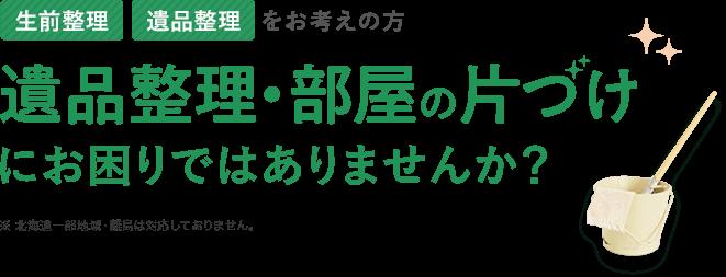 全国対応無料出張見積り※北海道一部地域・離島は対応しておりません 生前整理・遺品整理をお考えの方 遺品整理・部屋の片づけにお困りではありませんか?