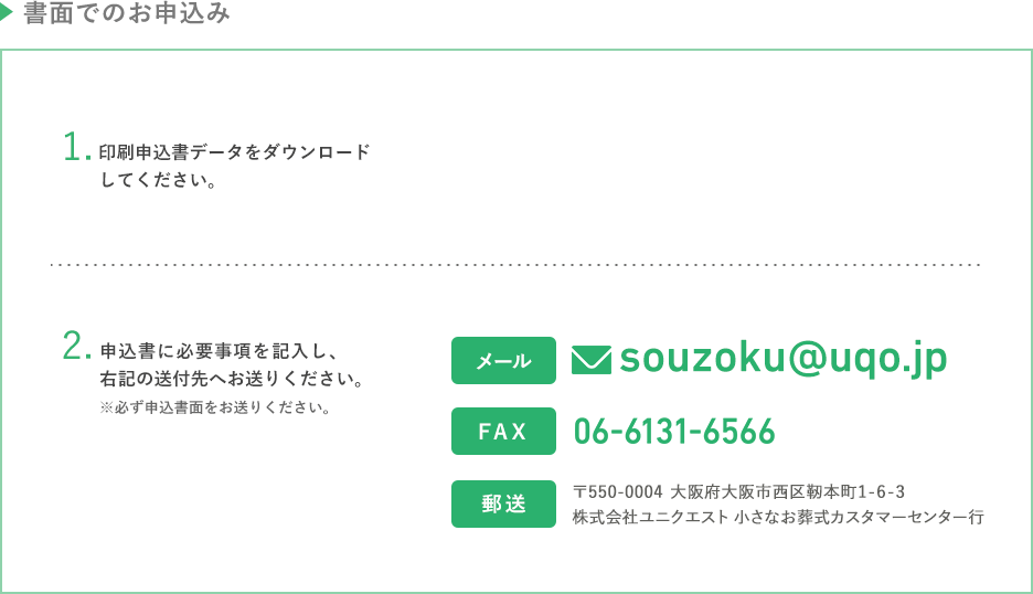 書面でのお申込み PDF、Excelからお申込み用紙を印刷できます。印刷できたデータは、メールまたはファックスでお送りください。メールアドレス:souzoku@uqo.jp ファックス番号:06-6131-6566 宛先:〒550-0004 大阪府大阪市西区靭本町1-6-3 株式会社ユニクエスト 小さなお葬式カスタマーセンター行